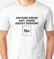 Anyone Know Any Jokes About Sodium? T-Shirt