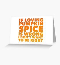 if loving pumpkin spice is wrong i dont want to be right Greeting Card