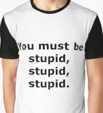 You Must Be Stupid, Stupid, Stupid Graphic T-Shirt