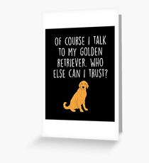 OF COURSE I TALK TO MY GOLDEN RETRIEVER Greeting Card