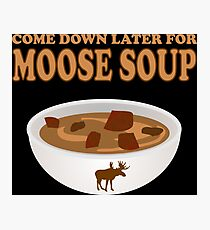 Funny Foodie come down later for moose soup Photographic Print