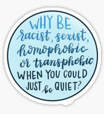 Why be racist, sexist, homophobic or transphobic when you could just be quiet? Sticker