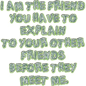 I am the friend you have to explain to your other friends before they meet me. by mensijazavcevic