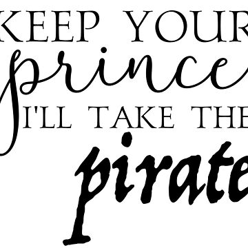 Keep Your Prince, I'll Take The Pirate by Drunken-Sailor