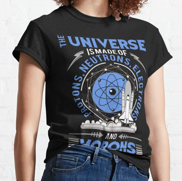 The Universe is made of Protons, Neutrons, Electrons, Morons Tee Shirts Gift Classic T-Shirt