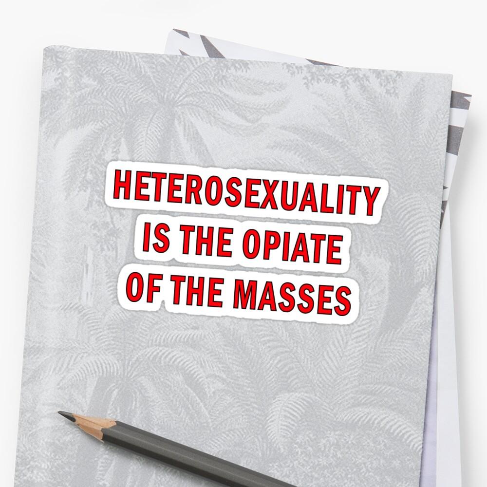 Heterosexuality is the opiate of the masses
