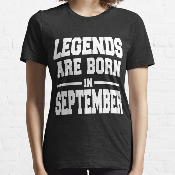 LEGENDS ARE BORN IN SEPTEMBER Essential T-Shirt