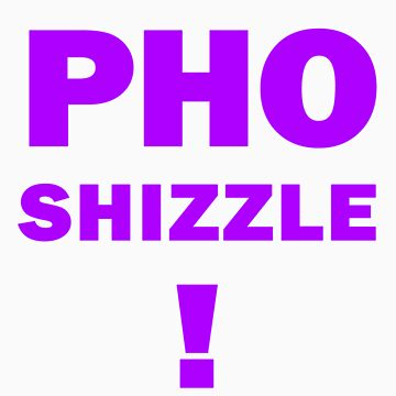 PHO SHIZZLE by Mercatorn