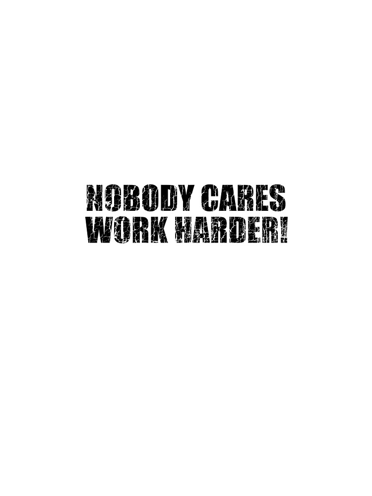 Nobody Cares Work Harder!  by LifeOfIron