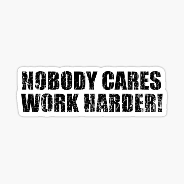 Nobody Cares Work Harder!  Sticker