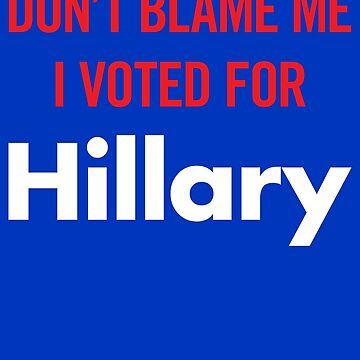Don't Blame Me I Voted for Hillary by anthonymzubia