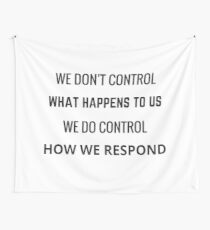WE DONT CONTROL WHAT HAPPENS TO US - WE DO CONTROL HOW WE RESPOND Wall Tapestry