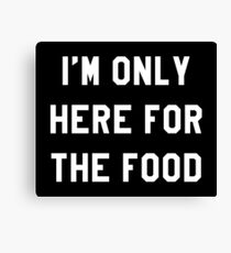 I'M ONLY HERE FOR THE FOOD Canvas Print