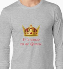 It`s good to be Queen! Long Sleeve T-Shirt
