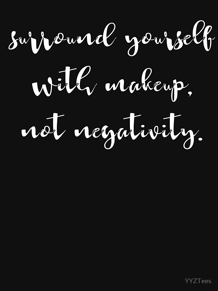 Surround Yourself With Makeup Not Negativity by YYZTees