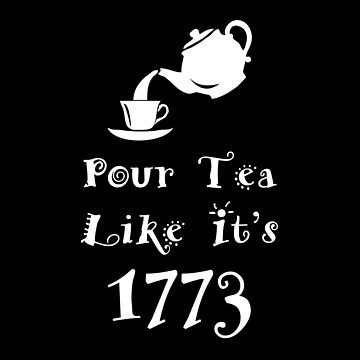 Pour Tea Like It's 1773 Boston Tea Party Design by roadworkplay