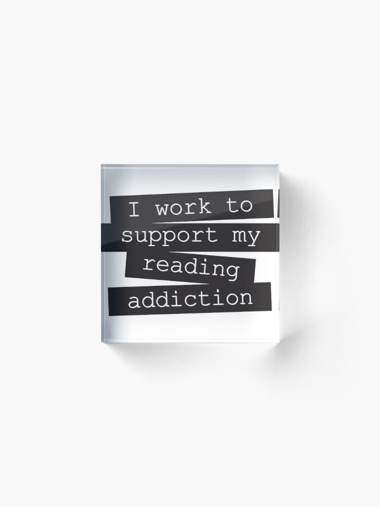 Alternate view of I Work To Support My Reading Addiction - Book Quote Acrylic Block
