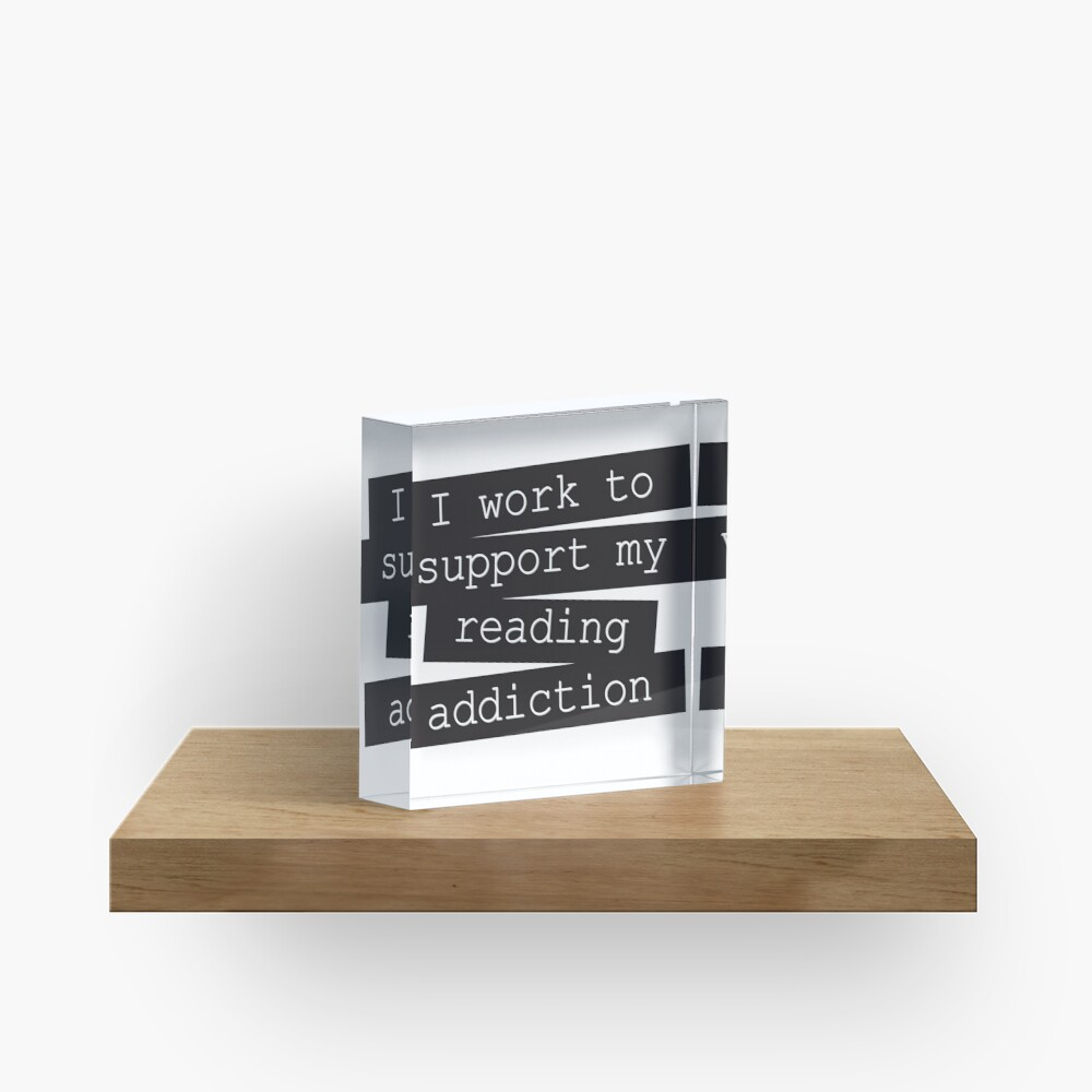 I Work To Support My Reading Addiction - Book Quote Acrylic Block