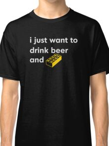 I Just Want to Drink Beer and [BRICK]! Classic T-Shirt