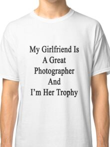 My Girlfriend Is A Great Photographer And I'm Her Trophy  Classic T-Shirt
