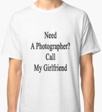 Need A Photographer? Call My Girlfriend  Classic T-Shirt