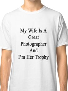 My Wife Is A Great Photographer And I'm Her Trophy  Classic T-Shirt