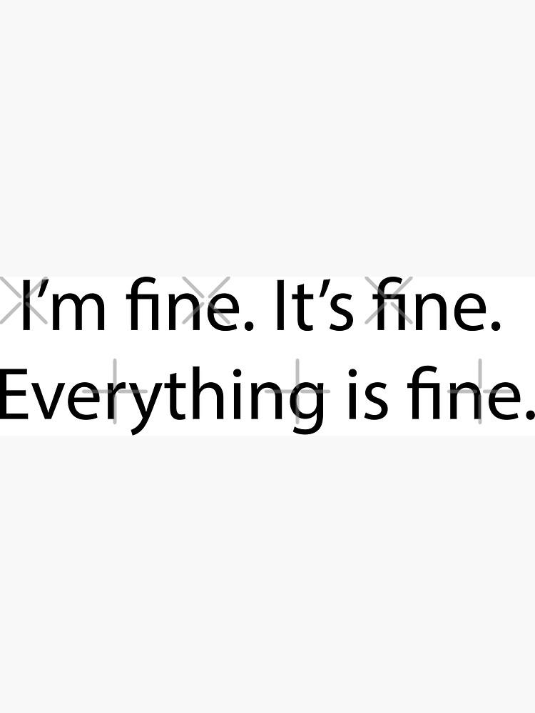 It's fine. I'm fine. Everything is fine. by karolinew