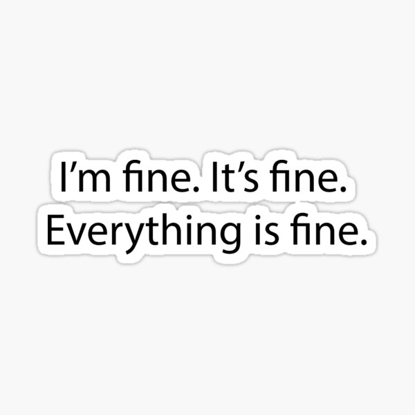 It's fine. I'm fine. Everything is fine. Sticker