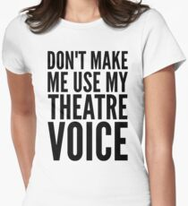 don't make me use my theatre voice Women's Fitted T-Shirt