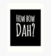 How bow dah? Art Print