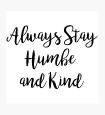 Always stay humble and kind   Quote Photographic Print