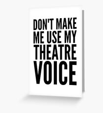 don't make me use my theatre voice Greeting Card