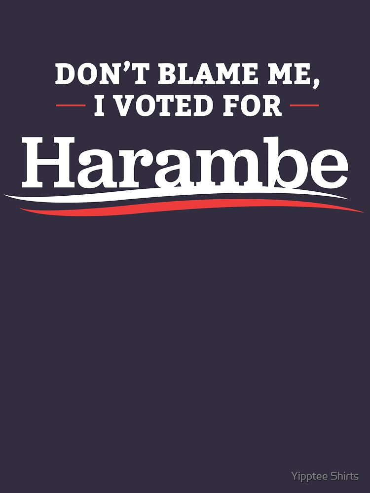 Don't Blame Me I Voted For Harambe by dumbshirts