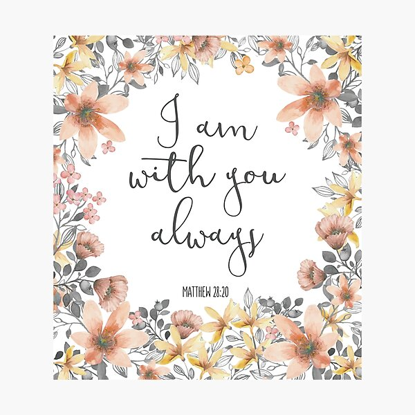 Bible Verse - I Am With You Always  Photographic Print