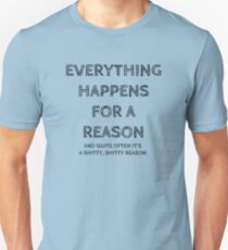 Everything happens for a reason, and quite often it's a shitty, shitty reason. T-Shirt