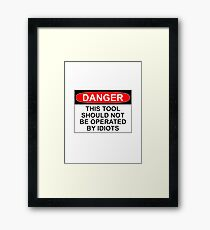 DANGER: THIS TOOL SHOULD NOT BE OPERATED BY IDIOTS Framed Print