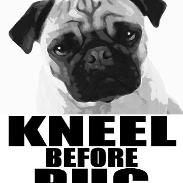 Kneel Before Pug by kerchow