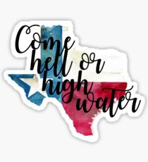 Come Hell or HighWater- Texas Sticker