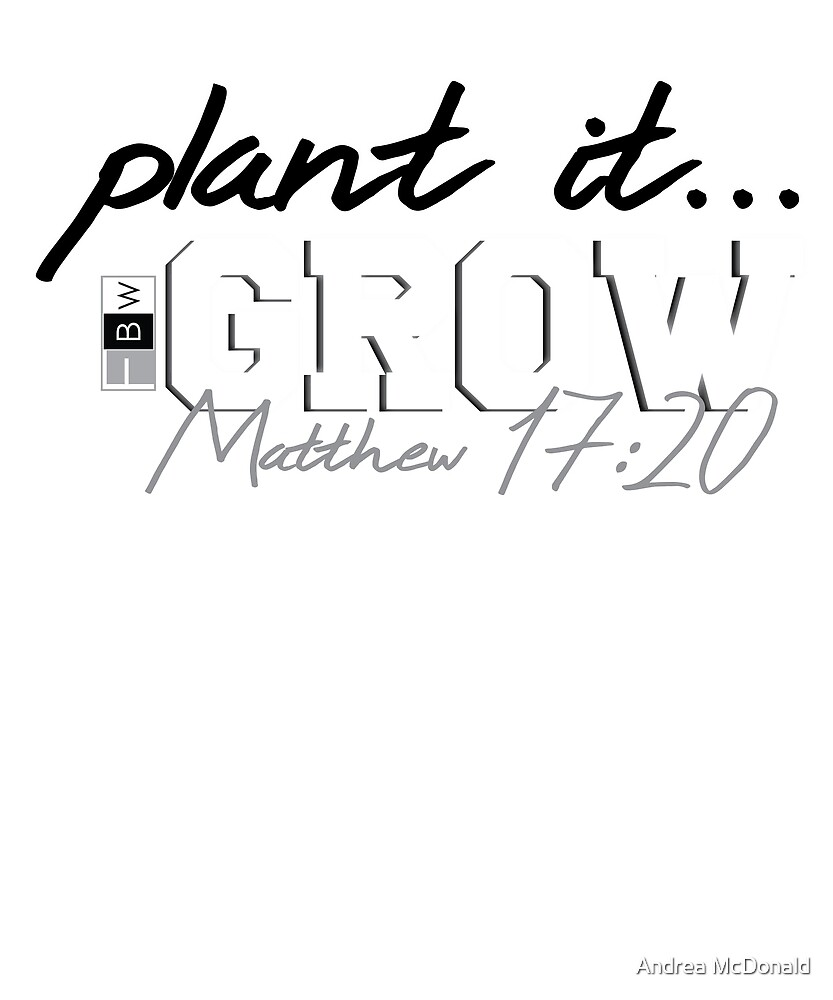 PLANT IT, GROW, Matthew 17:20 by faithbw