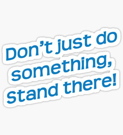 Don't just do something, stand there! Sticker
