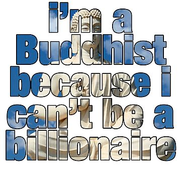 I'm a Buddhist because I can't be a billionaire by ViktorCraft