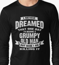 Never Dreamed That I'd Become A Grumpy Old Man Funny T-Shirt Long Sleeve T-Shirt