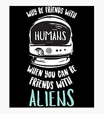 Why Be Friends With Humans - Astronaut, Astronomy, Space Traveler Photographic Print
