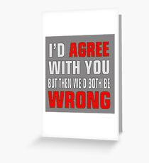 I'd Agree With You But Then We'd Both Be Wrong Greeting Card