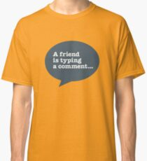 A friend is typing a comment... Classic T-Shirt