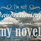 I'm not daydreaming, I'm working on my novel. by whimsystation