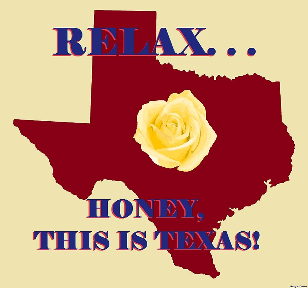 Relax. . .Honey This is Texas! by KarlyleTomms