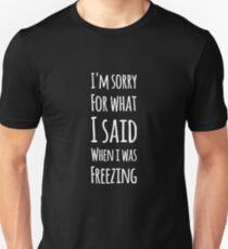I'm sorry for what I said when I was freezing T-Shirt