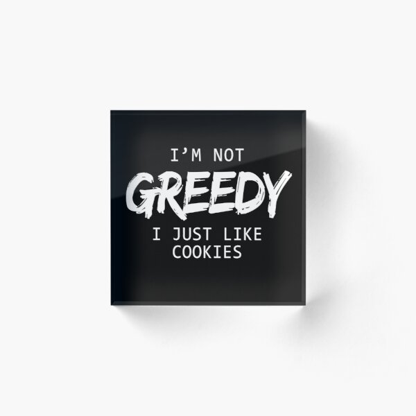 I'm Not Greedy I Just Like Cookies T-shirts & Hoodies  Acrylic Block