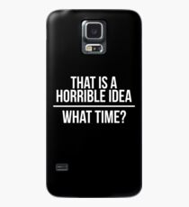 That is a horrible idea, what time? Case/Skin for Samsung Galaxy